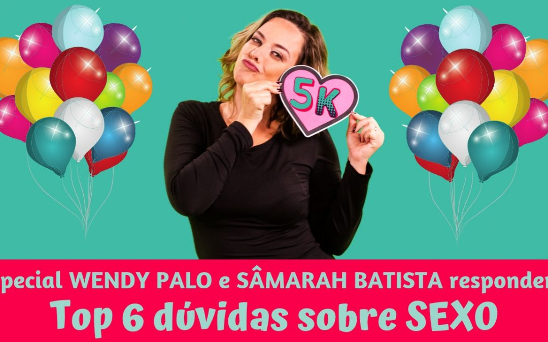 Bate papo entre Wendy Palo e Sâmarah Batista sobre as mais polêmicas dúvidas sobre SEXO!!!